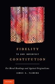 Fidelity to Our Imperfect Constitution - For Moral Readings and Against Originalisms ebook by James E. Fleming