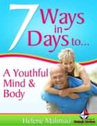 7 Ways In 7 Days to a Youthful Mind & Body ebook by Helene Malmsio