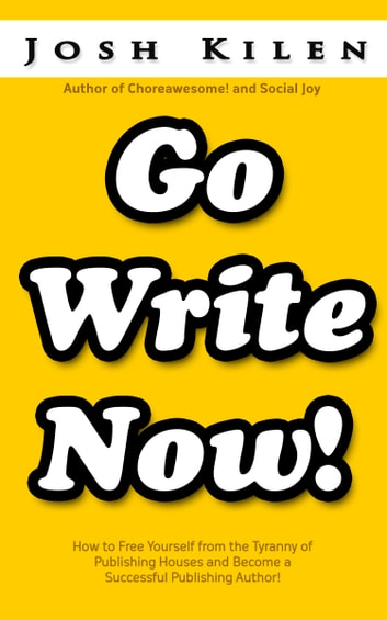 Go Write Now - How to Escape the Tyranny of Big Publishers and become a Successful Publishing Author ebook by Josh Kilen