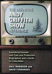 The Definitive Andy Griffith Show Reference: Episode-by-Episode, with Cast and Production Biographies and a Guide to Collectibles ebook by Dale Robinson and David Fernandes