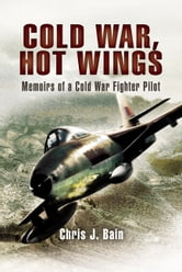 Cold War, Hot Wings - Memoirs of a Cold War Fighter Pilot 1962 - 1994 ebook by Bain, Chris