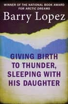 Giving Birth to Thunder, Sleeping with His Daughter - Coyote Builds North America ebook by Barry Lopez