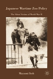 Japanese Wartime Zoo Policy - The Silent Victims of World War II ebook by Mayumi Itoh