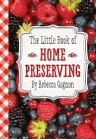 The Little Book of Home Preserving ebook by Rebecca Gagnon