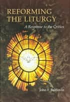 Reforming the Liturgy - A Response to the Critics ebook by John F. Baldovin SJ