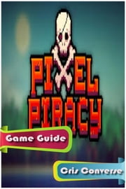 Pixel Piracy Game Guide Full ebook by Cris Converse