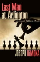 Last Man at Arlington ebook by Joseph DiMona