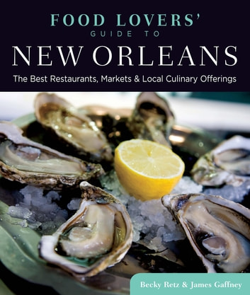 Food Lovers' Guide to® New Orleans - The Best Restaurants, Markets & Local Culinary Offerings ebook by Becky Retz,James Gaffney