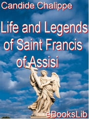 Life and Legends of Saint Francis of Assisi ebook by Chalippe, Candide