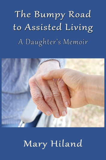 The Bumpy Road to Assisted Living: A Daughter's Memoir ebook by Mary Hiland