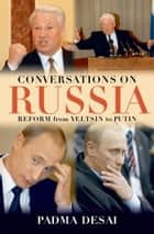 Conversations on Russia - Reform from Yeltsin to Putin ebook by Padma Desai