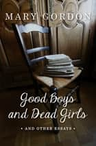 Good Boys and Dead Girls - And Other Essays ebook by Mary Gordon