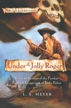 Under the Jolly Roger - Being an Account of the Further Nautical Adventures of Jacky Faber ebook by L. A. Meyer
