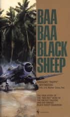 "Baa Baa Black Sheep - The True Story of the ""Bad Boy"" Hero of the Pacific Theatre and His Famous Black Sheep Squadron ebook by Gregory Boyington"