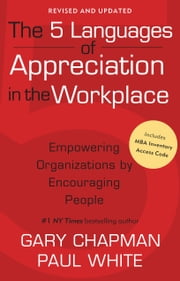 The 5 Languages of Appreciation in the Workplace - Empowering Organizations by Encouraging People ebook by Gary D Chapman,Paul E. White