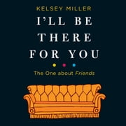 I'll Be There for You: The One about Friends audiobook by Kelsey Miller