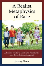 A Realist Metaphysics of Race - A Context-Sensitive, Short-Term Retentionist, Long-Term Revisionist Approach ebook by Jeremy Pierce