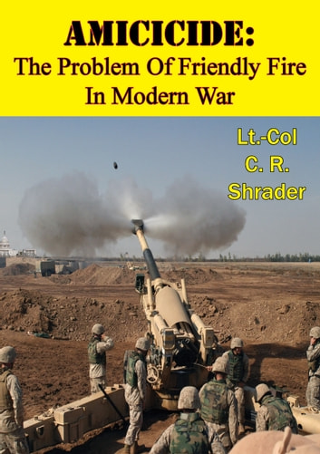 Amicicide: The Problem Of Friendly Fire In Modern War [Illustrated Edition] ebook by Lt.-Col C. R.  Shrader