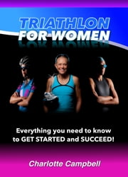 Triathlon for Women - Everything you need to know to get started and succeed ebook by Charlotte Campbell