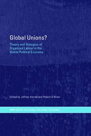 Global Unions? - Theory and Strategies of Organized Labour in the Global Political Economy ebook by Jeffrey Harrod,Robert O'Brien