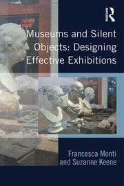 Museums and Silent Objects: Designing Effective Exhibitions ebook by Francesca Monti,Suzanne Keene