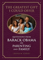 The Greatest Gift I Could Offer - Quotations from Barack Obama on Parenting and Family ebook by Olivia M. Cloud