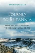 Journey to Britannia - From the Heart of Rome to Hadrian's Wall, AD 130 ebook by Bronwen Riley
