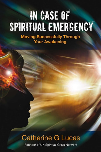 In Case of Spiritual Emergency - Moving Successfully Through Your Awakening ebook by Catherine G. Lucas
