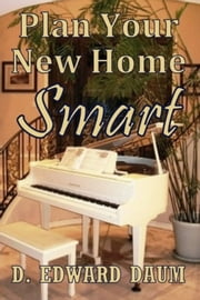 Plan Your New Home Smart ebook by D.Edward Daum