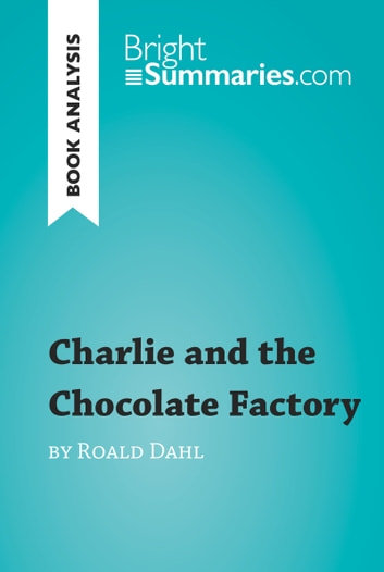 Charlie and the Chocolate Factory by Roald Dahl (Book Analysis) - Detailed Summary, Analysis and Reading Guide ebook by Bright Summaries