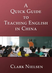 A Quick Guide to Teaching English in China ebook by Clark Nielsen