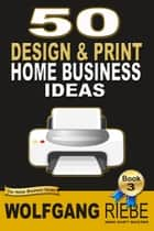 50 Design & Print Home Business Ideas ebook by Wolfgang Riebe