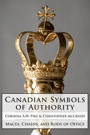 Canadian Symbols of Authority - Maces, Chains, and Rods of Office ebook by Corinna Pike,Christopher McCreery