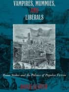 Vampires, Mummies and Liberals - Bram Stoker and the Politics of Popular Fiction ebook by David Glover
