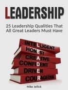 Leadership: 25 Leadership Qualities That All Great Leaders Must Have ebook by Mike Jellick