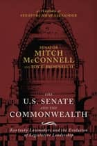 The US Senate and the Commonwealth - Kentucky Lawmakers and the Evolution of Legislative Leadership eBook by Mitch McConnell, Roy E. Brownell II, Lamar Alexander