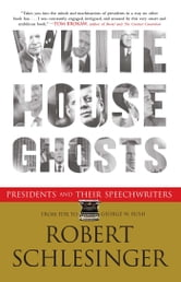 White House Ghosts - Presidents and Their Speechwriters ebook by Robert Schlesinger