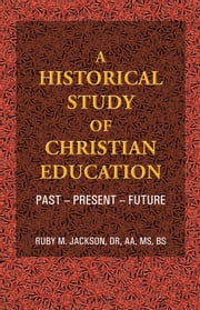A Historical Study of Christian Education - Past - Present - Future ebook by Ruby M. Jackson, Dr, AA, MS, BS