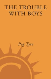 The Trouble with Boys - A Surprising Report Card on Our Sons, Their Problems at School, and What Parents and Educators Must Do ebook by Peg Tyre
