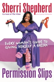 Permission Slips - Every Woman's Guide to Giving Herself a Break ebook by Sherri Shepherd