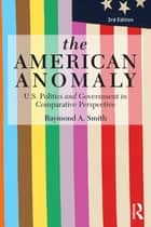 The American Anomaly: U.S. Politics and Government in Comparative Perspective, 3rd Edition - U.S. Politics and Government in Comparative Perspective ebook by Raymond A. Smith
