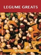 Legumes Greats: Delicious Legumes Recipes, The Top 100 Legumes Recipes ebook by Franks Jo