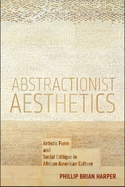 Abstractionist Aesthetics - Artistic Form and Social Critique in African American Culture ebook by Phillip Brian Harper