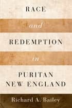 Race and Redemption in Puritan New England ebook by Richard A. Bailey