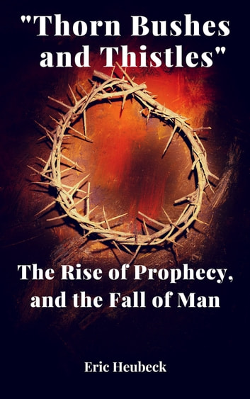"""Thorn Bushes and Thistles"": The Rise of Prophecy, and the Fall of Man ebook by Eric Heubeck"