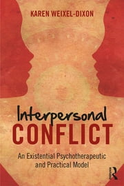 Interpersonal Conflict - An Existential Psychotherapeutic and Practical Model ebook by Karen Weixel Dixon
