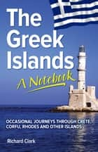 The Greek Islands: A Notebook ebook by Richard Clark