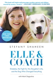 Elle & Coach - Diabetes, the Fight for My Daughter's Life, and the Dog Who Changed Everything ebook by Stefany Shaheen,Mark Dagostino