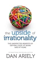 The Upside of Irrationality: The Unexpected Benefits of Defying Logic at Work and at Home ebook by Dan Ariely