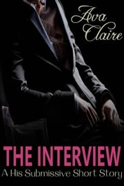 The Interview (A His Submissive Short Story) ebook by Ava Claire